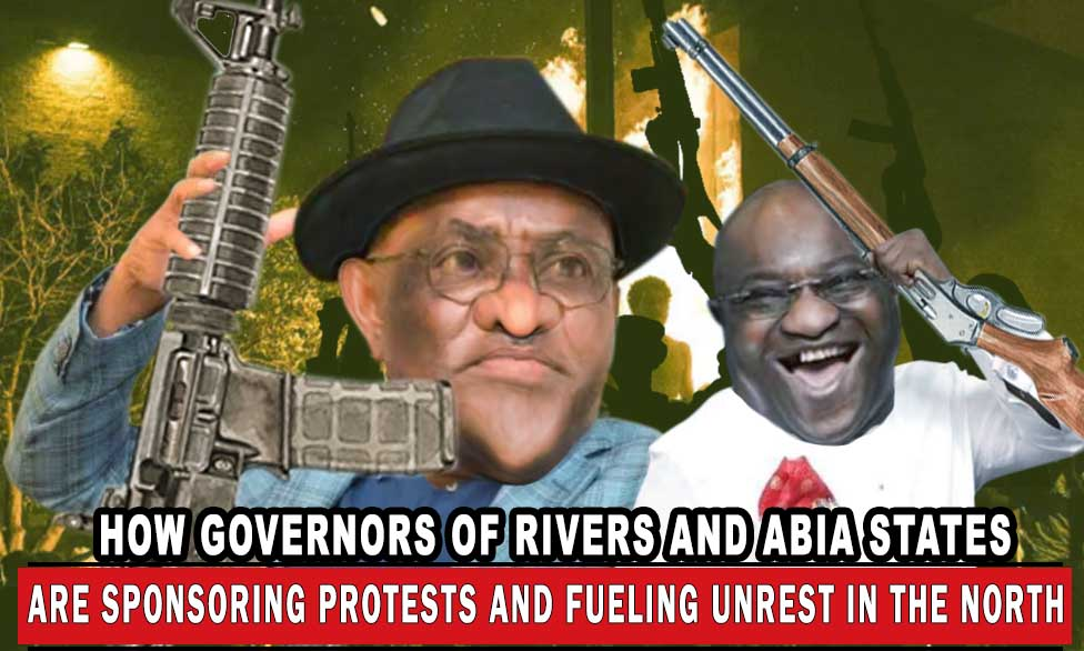 EXCLUSIVE: HOW GOVERNORS OF RIVERS AND ABIA STATES ARE SPONSORING PROTESTS AND FUELLING UNREST IN THE NORTH